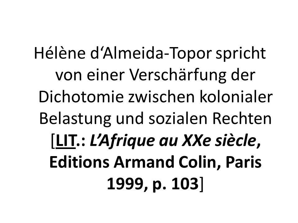 Hélène d'Almeida-Topor spricht von einer Verschärfung der Dichotomie zwischen kolonialer Belastung und sozialen Rechten [LIT.: L'Afrique au XXe siècle, Editions Armand Colin, Paris 1999, p.